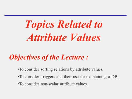 Topics Related to Attribute Values Objectives of the Lecture : To consider sorting relations by attribute values. To consider Triggers and their use for.