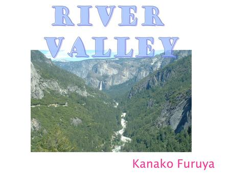 Kanako Furuya. What is a River Valley? An area of lower land between two lines of hills or mountains. River is flowing through it. The structure of the.