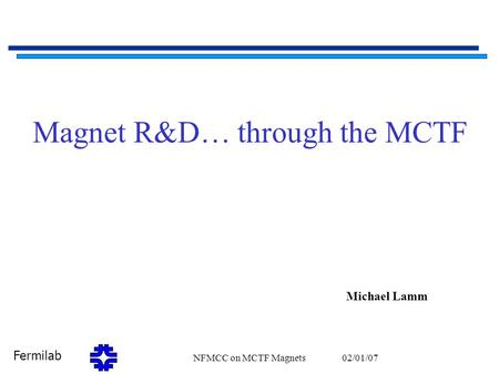 Fermilab 02/01/07NFMCC on MCTF Magnets1 Magnet R&D… through the MCTF Michael Lamm.
