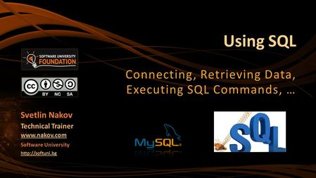 Using SQL Connecting, Retrieving Data, Executing SQL Commands, … Svetlin Nakov Technical Trainer  Software University