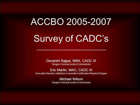 ACCBO 2005-2007 Survey of CADC's ____________________________________ Devarshi Bajpai, MBA, CADC III Oregon Criminal Justice Commission Eric Martin, MAC,