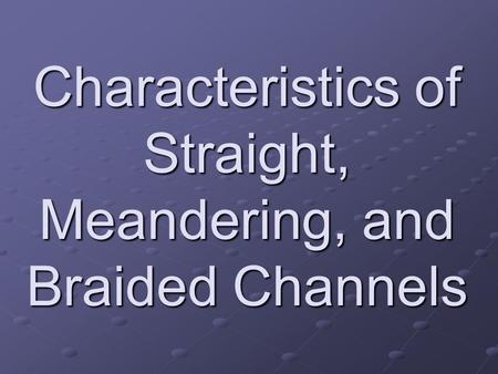 Characteristics of Straight, Meandering, and Braided Channels.