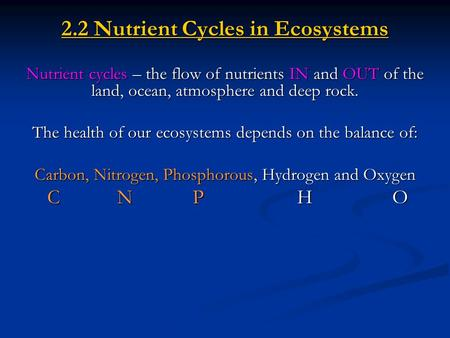 2.2 Nutrient Cycles in Ecosystems Nutrient cycles – the flow of nutrients IN and OUT of the land, ocean, atmosphere and deep rock. The health of our ecosystems.