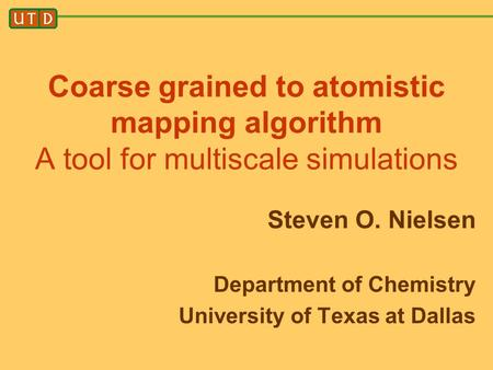Coarse grained to atomistic mapping algorithm A tool for multiscale simulations Steven O. Nielsen Department of Chemistry University of Texas at Dallas.