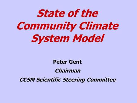State of the Community Climate System Model Peter Gent Chairman CCSM Scientific Steering Committee.