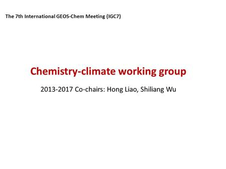 Chemistry-climate working group 2013-2017 Co-chairs: Hong Liao, Shiliang Wu The 7th International GEOS-Chem Meeting (IGC7)