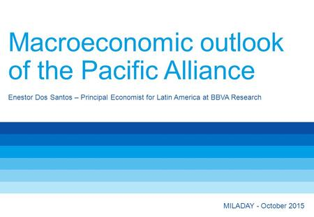 Enestor Dos Santos – Principal Economist for Latin America at BBVA Research Macroeconomic outlook of the Pacific Alliance MILADAY - October 2015.