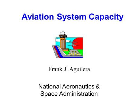 Aviation System Capacity Frank J. Aguilera National Aeronautics & Space Administration.
