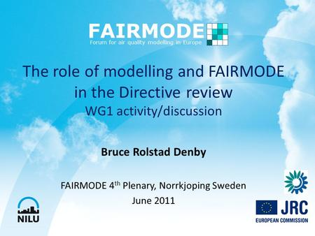 The role of modelling and FAIRMODE in the Directive review WG1 activity/discussion Bruce Rolstad Denby FAIRMODE 4 th Plenary, Norrkjoping Sweden June 2011.