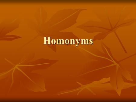 Homonyms. Homonyms are words that sound alike but have different meanings. The following words are examples of homonyms: to, too, two great, grate heard,