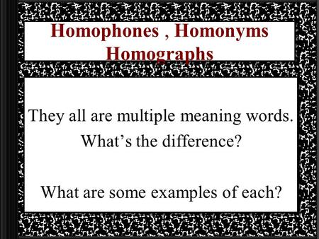 Homophones, Homonyms Homographs They all are multiple meaning words. What's the difference? What are some examples of each?
