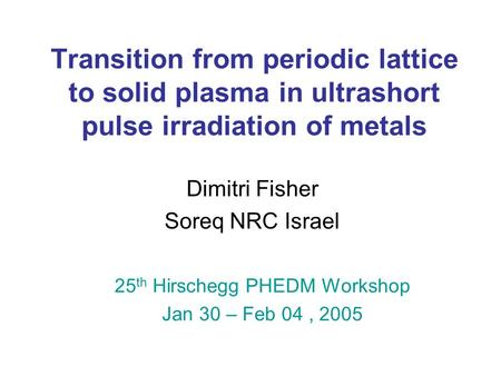 Transition from periodic lattice to solid plasma in ultrashort pulse irradiation of metals Dimitri Fisher Soreq NRC Israel 25 th Hirschegg PHEDM Workshop.