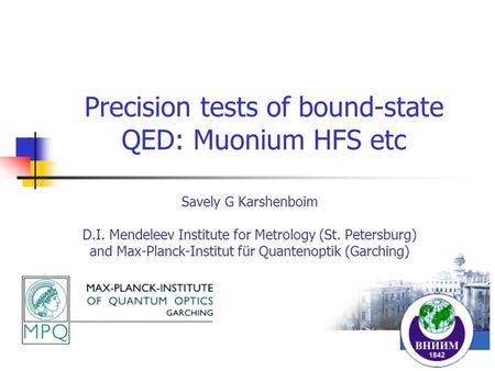 Precision tests of bound-state QED: Muonium HFS etc Savely G Karshenboim D.I. Mendeleev Institute for Metrology (St. Petersburg) and Max-Planck-Institut.