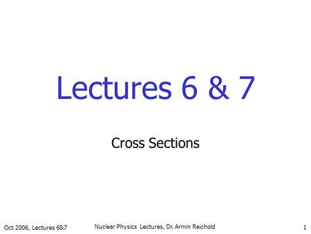 Oct 2006, Lectures 6&7 Nuclear Physics Lectures, Dr. Armin Reichold 1 Lectures 6 & 7 Cross Sections.