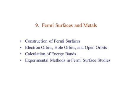 9. Fermi Surfaces and Metals Construction of Fermi Surfaces Electron Orbits, Hole Orbits, and Open Orbits Calculation of Energy Bands Experimental Methods.