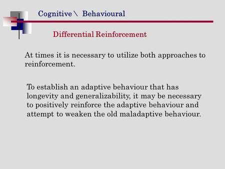 Cognitive \ Behavioural Differential Reinforcement At times it is necessary to utilize both approaches to reinforcement. To establish an adaptive behaviour.