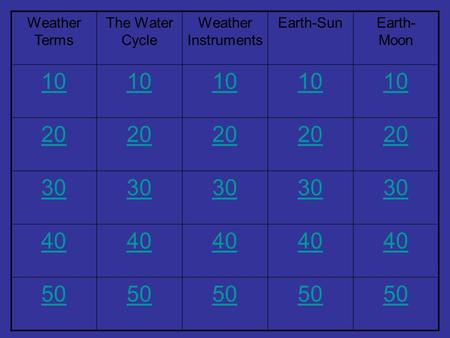 Weather Terms The Water Cycle Weather Instruments Earth-SunEarth- Moon 10 20 30 40 50.