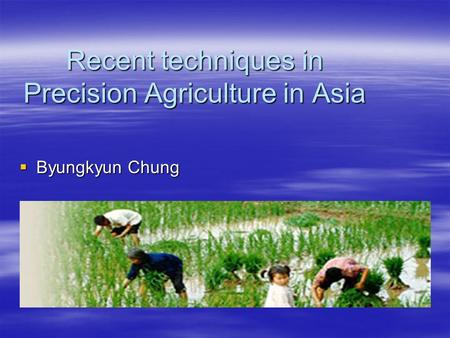 Recent techniques in Precision Agriculture in Asia  Byungkyun Chung.