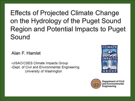 Alan F. Hamlet JISAO/CSES Climate Impacts Group Dept. of Civil and Environmental Engineering University of Washington Effects of Projected Climate Change.