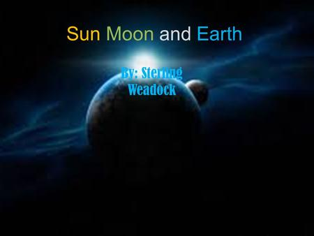 Sun Moon and Earth By: Sterling Weadock. Moon The Moon is 3,475 km The Moon has 1/6 of the gravity we have on Earth The Moon has no atmosphere.