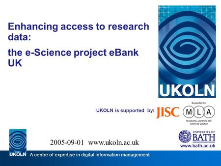 UKOLN is supported by: Enhancing access to research data: the e-Science project eBank UK www.bath.ac.uk A centre of expertise in digital information management.