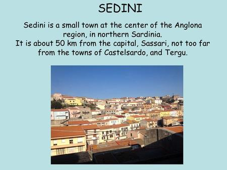 Sedini is a small town at the center of the Anglona region, in northern Sardinia. It is about 50 km from the capital, Sassari, not too far from the towns.