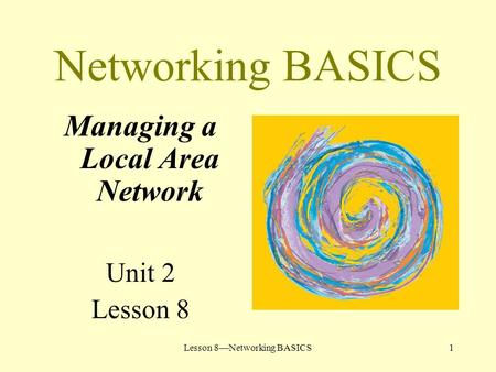 Lesson 8—Networking BASICS1 Networking BASICS Managing a Local Area Network Unit 2 Lesson 8.