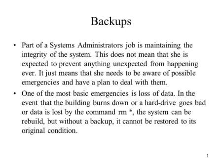 1 Backups Part of a Systems Administrators job is maintaining the integrity of the system. This does not mean that she is expected to prevent anything.