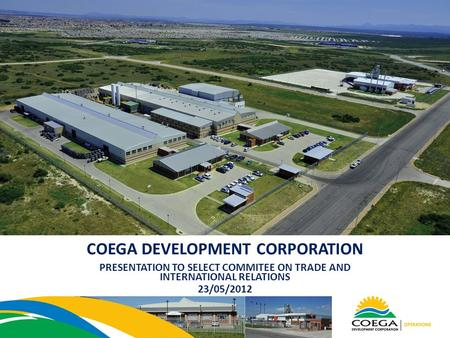 COEGA DEVELOPMENT CORPORATION PRESENTATION TO SELECT COMMITEE ON TRADE AND INTERNATIONAL RELATIONS 23/05/2012.