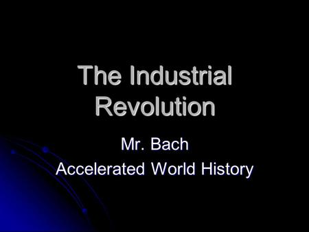 The Industrial Revolution Mr. Bach Accelerated World History.