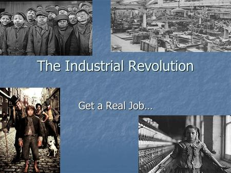 The Industrial Revolution Get a Real Job…. Industrial Revolution Began in Britain in the 1780s Began in Britain in the 1780s Why? Why?