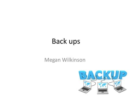 Back ups Megan Wilkinson. What data can be held on a computer? Personal data / files: 1.Bank info 2.Email address and passwords 3.Bank passwords and wage.