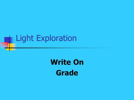 Light Exploration Write On Grade. Learner Expectation Content Standard: 14.0 Energy The student will investigate energy and its uses. Learning Expectations: