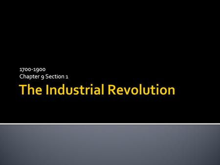 1700-1900 Chapter 9 Section 1.  Upon completion, students should be able to: 1. Explain the causes of the Industrial Revolution 2. Describe the new inventions.