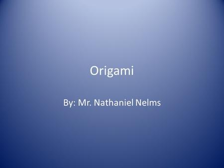 Origami By: Mr. Nathaniel Nelms.
