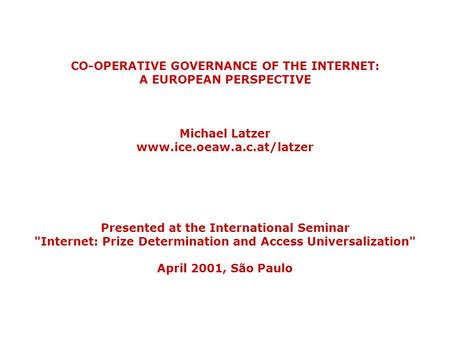 CO-OPERATIVE GOVERNANCE OF THE INTERNET: A EUROPEAN PERSPECTIVE Michael Latzer www.ice.oeaw.a.c.at/latzer Presented at the International Seminar Internet: