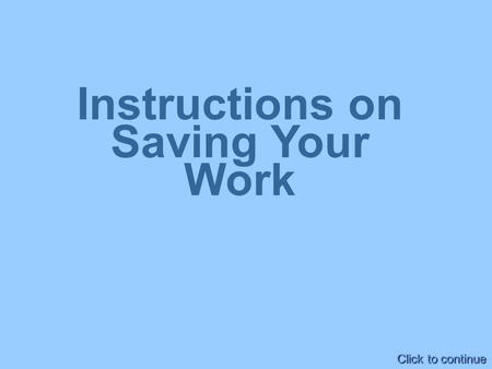 Instructions on Saving Your Work Click to continue.