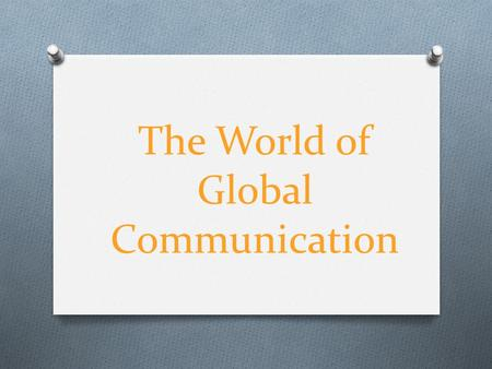 The World of Global Communication. O We'll going to talk about the the world's global communication, like the Internet, the press, telephony (which developed.
