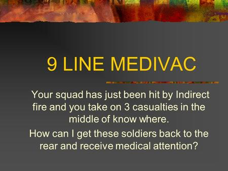 9 LINE MEDIVAC Your squad has just been hit by Indirect fire and you take on 3 casualties in the middle of know where. How can I get these soldiers back.