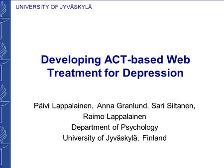 UNIVERSITY OF JYVÄSKYLÄ Developing ACT-based Web Treatment for Depression Päivi Lappalainen, Anna Granlund, Sari Siltanen, Raimo Lappalainen Department.