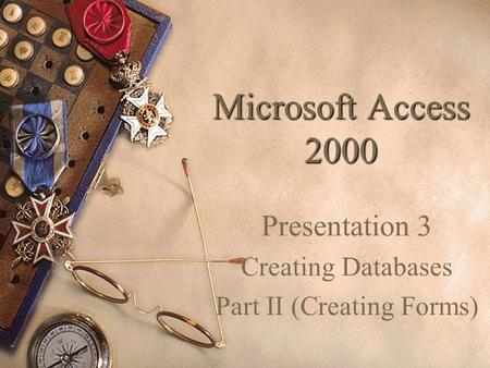 Microsoft Access 2000 Presentation 3 Creating Databases Part II (Creating Forms)