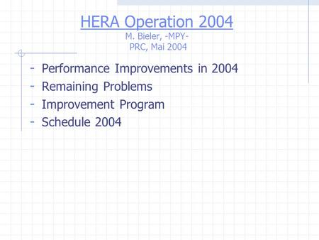 HERA Operation 2004 M. Bieler, -MPY- PRC, Mai 2004 - Performance Improvements in 2004 - Remaining Problems - Improvement Program - Schedule 2004.