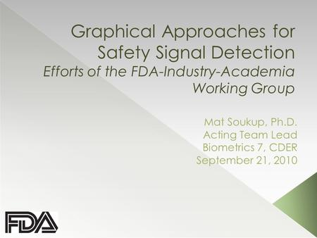 Graphical Approaches for Safety Signal Detection Efforts of the FDA-Industry-Academia Working Group Mat Soukup, Ph.D. Acting Team Lead Biometrics 7, CDER.