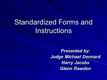 Standardized Forms and Instructions Presented by: Judge Michael Dennard Harry Jacobs Glenn Rawdon.