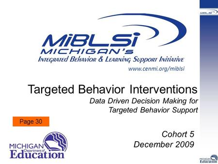 Targeted Behavior Interventions Data Driven Decision Making for Targeted Behavior Support Cohort 5 December 2009 www.cenmi.org/miblsi Page 30.