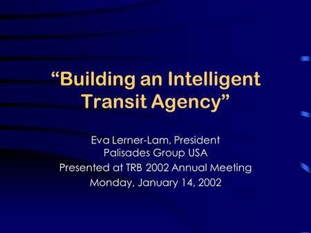 """Building an Intelligent Transit Agency"" Eva Lerner-Lam, President Palisades Group USA Presented at TRB 2002 Annual Meeting Monday, January 14, 2002."