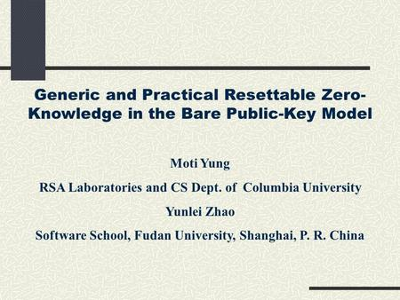 Generic and Practical Resettable Zero- Knowledge in the Bare Public-Key Model Moti Yung RSA Laboratories and CS Dept. of Columbia University Yunlei Zhao.