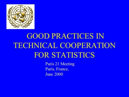 GOOD PRACTICES IN TECHNICAL COOPERATION FOR STATISTICS Paris 21 Meeting Paris, France, June 2000.