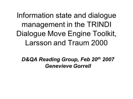 Information state and dialogue management in the TRINDI Dialogue Move Engine Toolkit, Larsson and Traum 2000 D&QA Reading Group, Feb 20 th 2007 Genevieve.