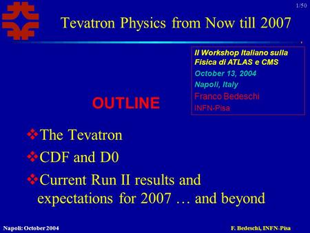Napoli: October 2004F. Bedeschi, INFN-Pisa 1/50 Tevatron Physics from Now till 2007  The Tevatron  CDF and D0  Current Run II results and expectations.